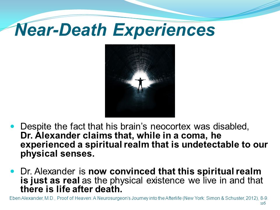 Near-Death Experiences Despite the fact that his brain's neocortex was disabled, Dr. Alexander claims that, while in a coma, he experienced a spiritua