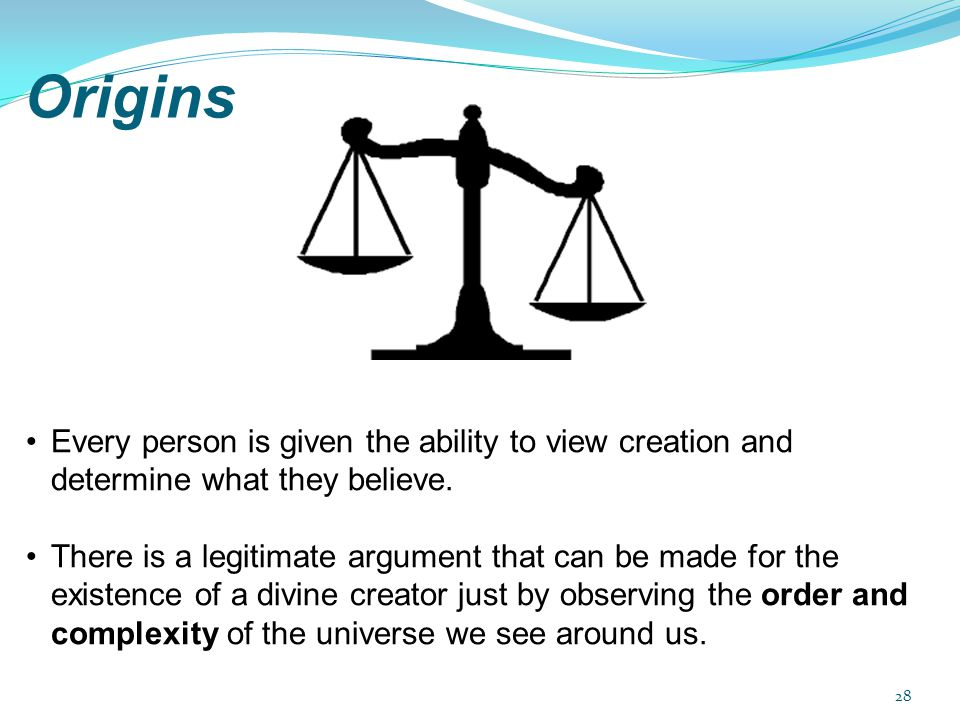 Origins Every person is given the ability to view creation and determine what they believe. There is a legitimate argument that can be made for the ex