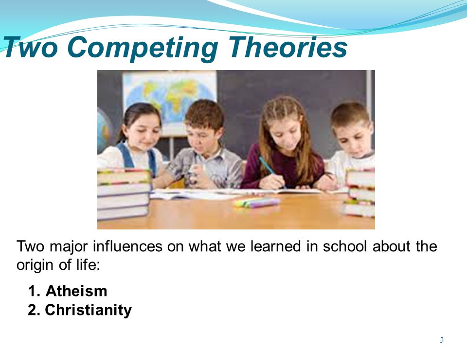 3 Two Competing Theories Two major influences on what we learned in school about the origin of life: 1.Atheism 2. Christianity