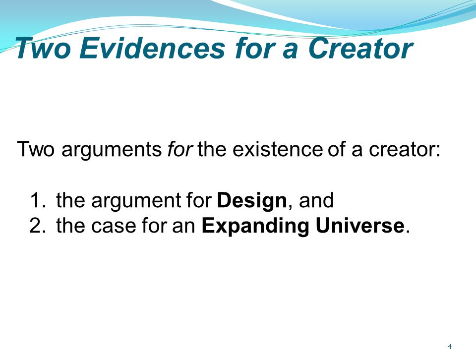 Two Evidences for a Creator Two arguments for the existence of a creator: 1.the argument for Design, and 2.the case for an Expanding Universe. 4