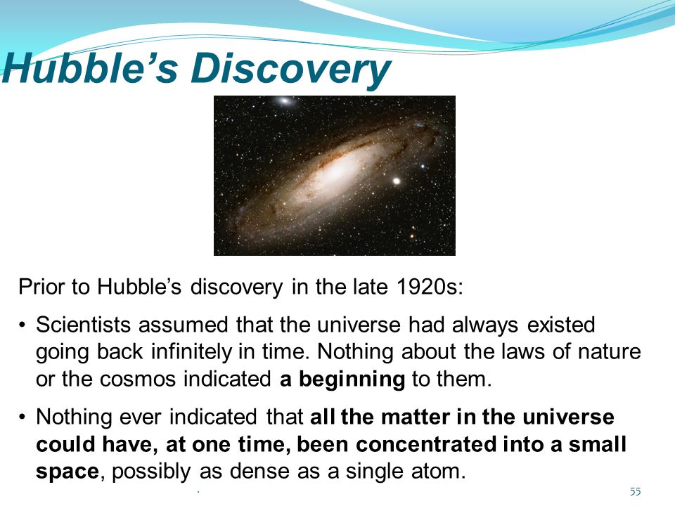 Hubble's Discovery Prior to Hubble's discovery in the late 1920s: Scientists assumed that the universe had always existed going back infinitely in tim