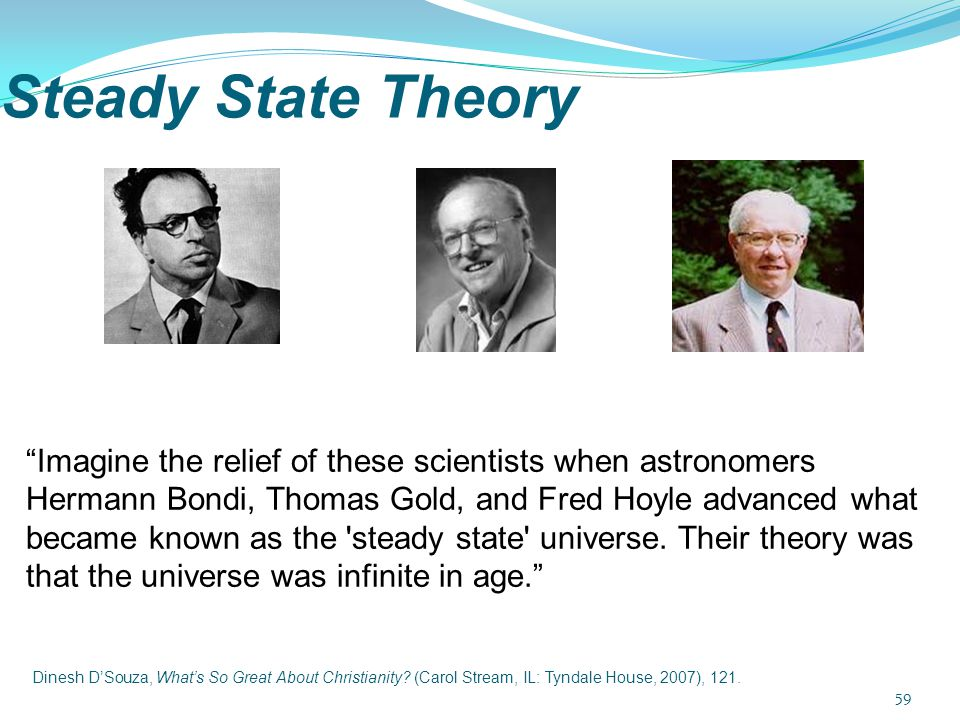 "Steady State Theory ""Imagine the relief of these scientists when astronomers Hermann Bondi, Thomas Gold, and Fred Hoyle advanced what became known as"