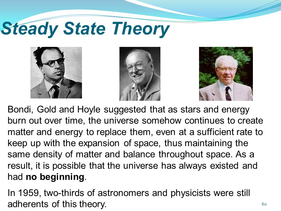 Steady State Theory Bondi, Gold and Hoyle suggested that as stars and energy burn out over time, the universe somehow continues to create matter and e