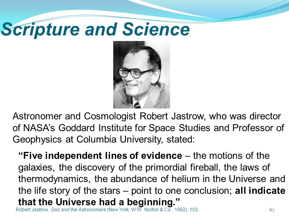 Scripture and Science 67 Astronomer and Cosmologist Robert Jastrow, who was director of NASA's Goddard Institute for Space Studies and Professor of Ge