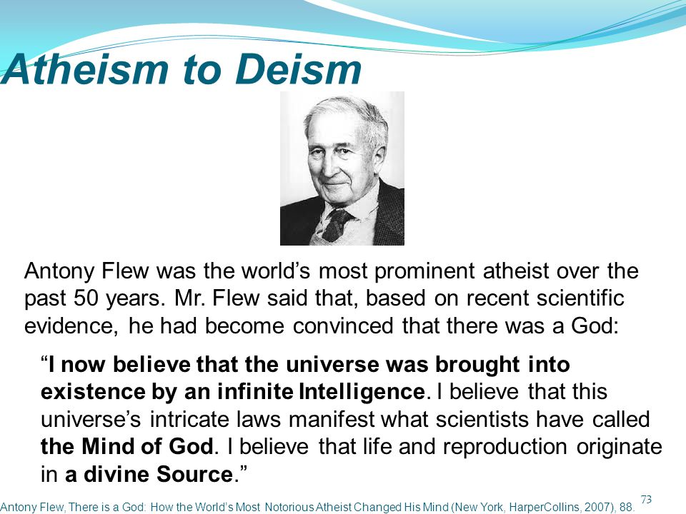 Atheism to Deism 73 Antony Flew, There is a God: How the World's Most Notorious Atheist Changed His Mind (New York, HarperCollins, 2007), 88. Antony F