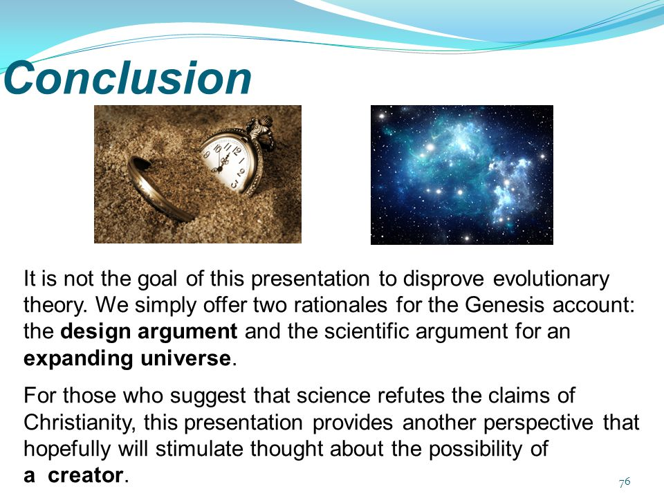 Conclusion 76 It is not the goal of this presentation to disprove evolutionary theory. We simply offer two rationales for the Genesis account: the des