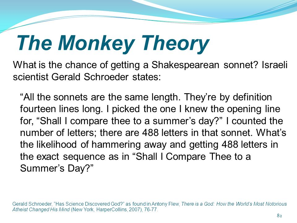 "The Monkey Theory What is the chance of getting a Shakespearean sonnet? Israeli scientist Gerald Schroeder states: ""All the sonnets are the same lengt"