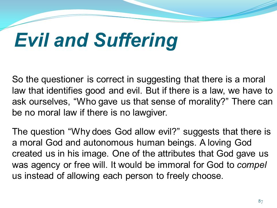 Evil and Suffering So the questioner is correct in suggesting that there is a moral law that identifies good and evil. But if there is a law, we have