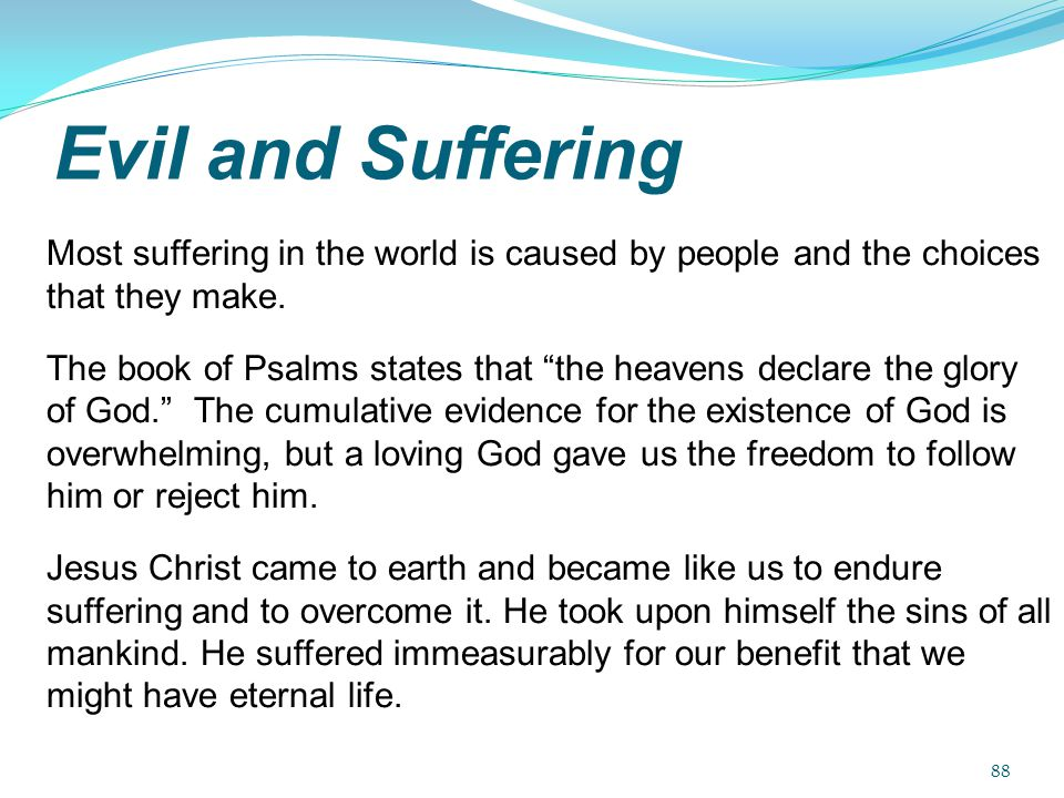 "Evil and Suffering Most suffering in the world is caused by people and the choices that they make. The book of Psalms states that ""the heavens declare"