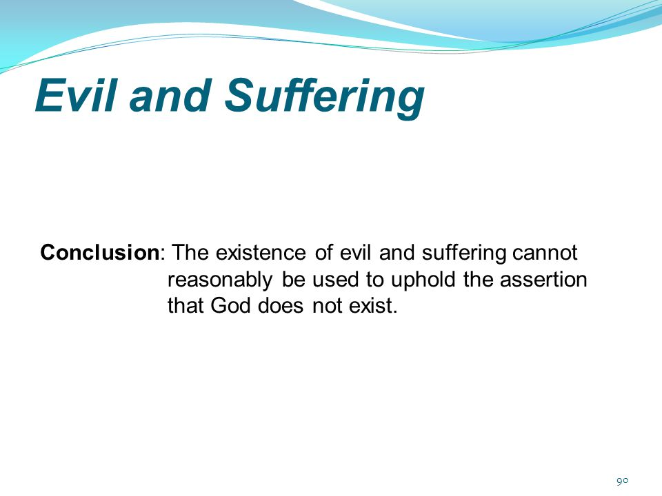 Evil and Suffering Conclusion: The existence of evil and suffering cannot reasonably be used to uphold the assertion that God does not exist. 90