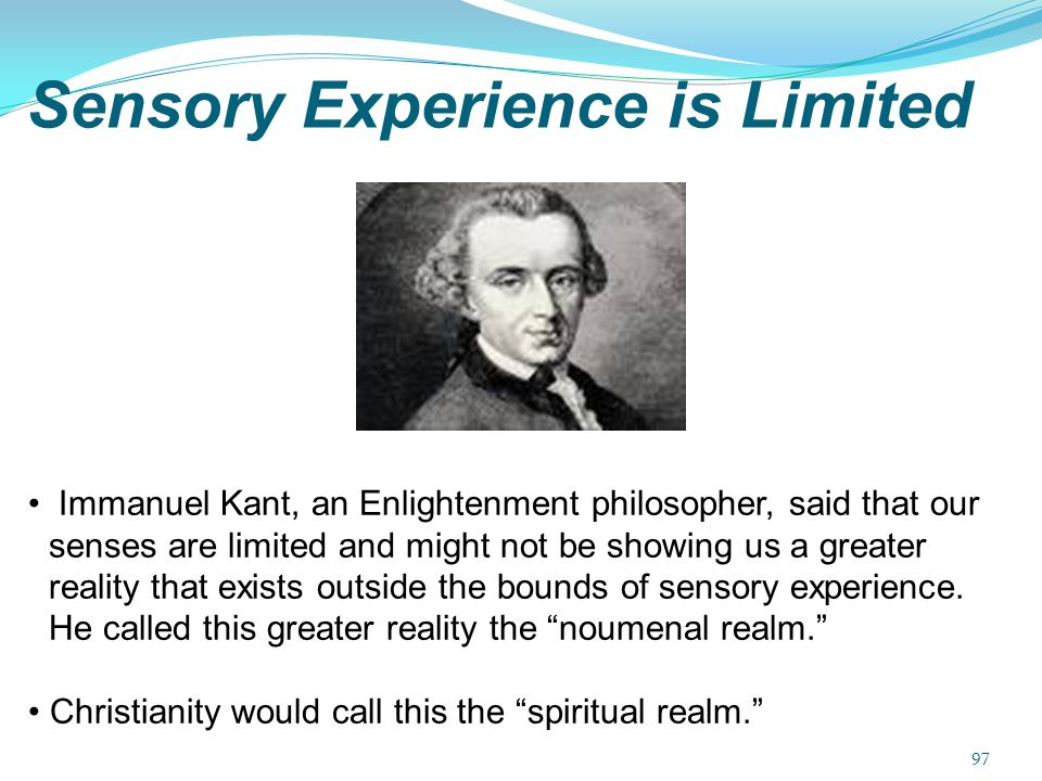 Sensory Experience is Limited Immanuel Kant, an Enlightenment philosopher, said that our senses are limited and might not be showing us a greater real