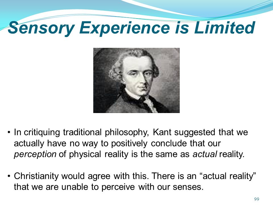 Sensory Experience is Limited In critiquing traditional philosophy, Kant suggested that we actually have no way to positively conclude that our percep