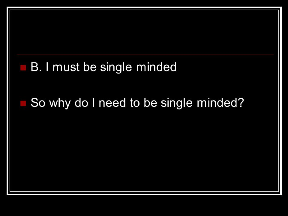 B. I must be single minded So why do I need to be single minded