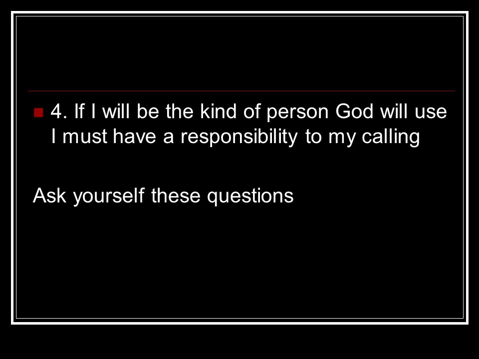 4. If I will be the kind of person God will use I must have a responsibility to my calling Ask yourself these questions