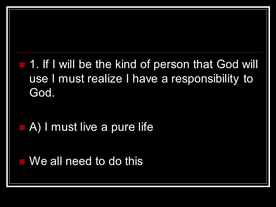 1. If I will be the kind of person that God will use I must realize I have a responsibility to God.