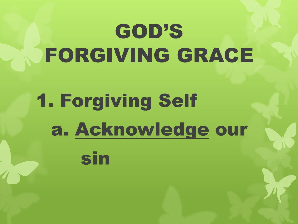GOD'S FORGIVING GRACE 1. Forgiving Self a. Acknowledge our sin