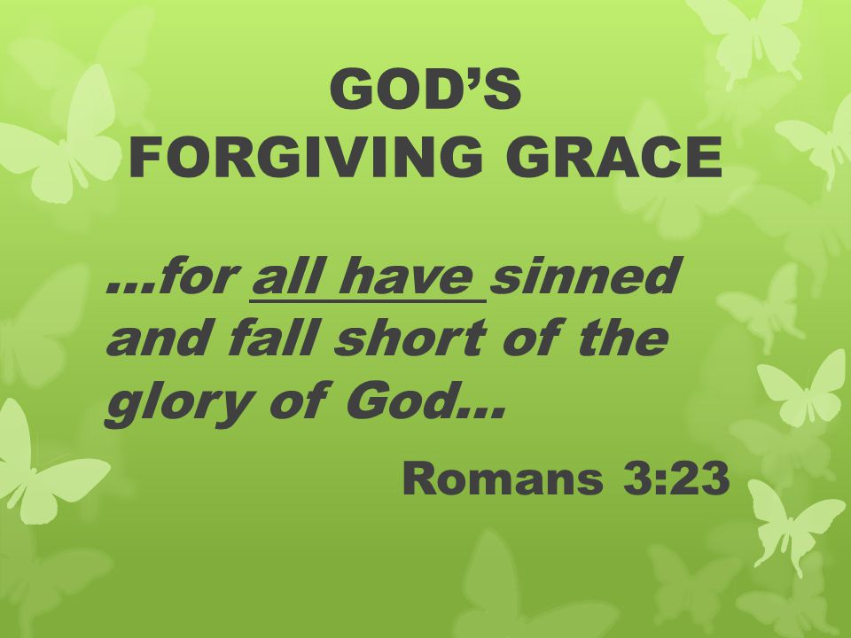GOD'S FORGIVING GRACE …for all have sinned and fall short of the glory of God… Romans 3:23