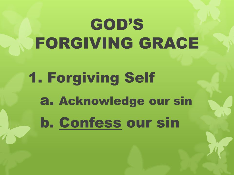GOD'S FORGIVING GRACE 1. Forgiving Self a. Acknowledge our sin b. Confess our sin