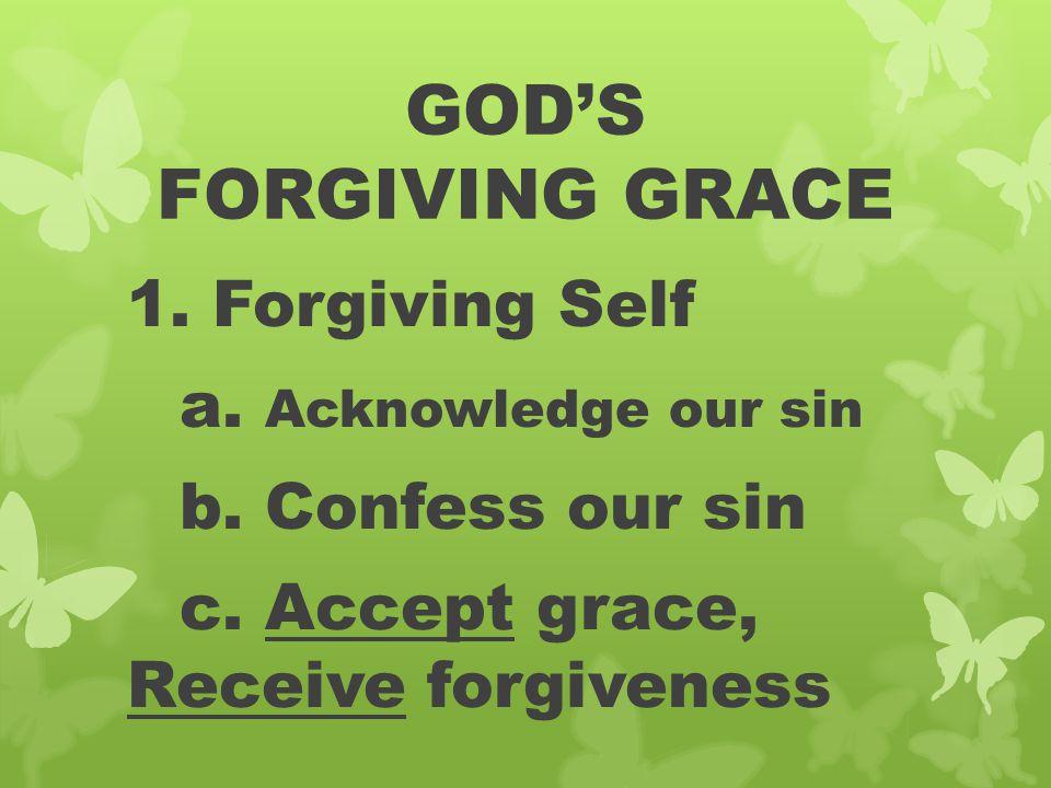 GOD'S FORGIVING GRACE 1. Forgiving Self a. Acknowledge our sin b. Confess our sin c. Accept grace, Receive forgiveness