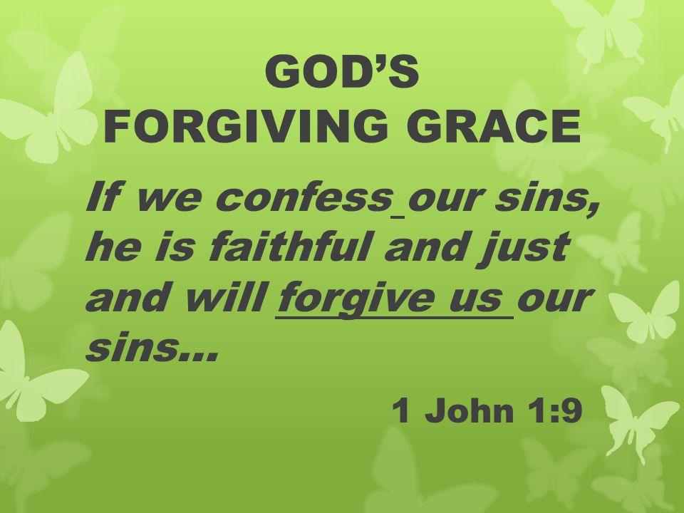 GOD'S FORGIVING GRACE If we confess our sins, he is faithful and just and will forgive us our sins… 1 John 1:9