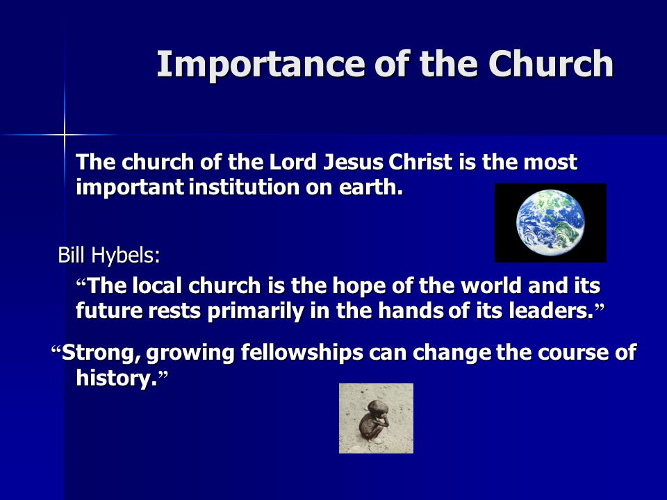 Importance of the Church Importance of the Church The church of the Lord Jesus Christ is the most important institution on earth.