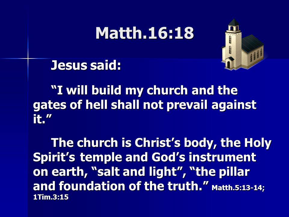 Matth.16:18 Jesus said: I will build my church and the gates of hell shall not prevail against it. The church is Christ's body, the Holy Spirit's temple and God's instrument on earth, salt and light , the pillar and foundation of the truth. Matth.5:13-14; 1Tim.3:15