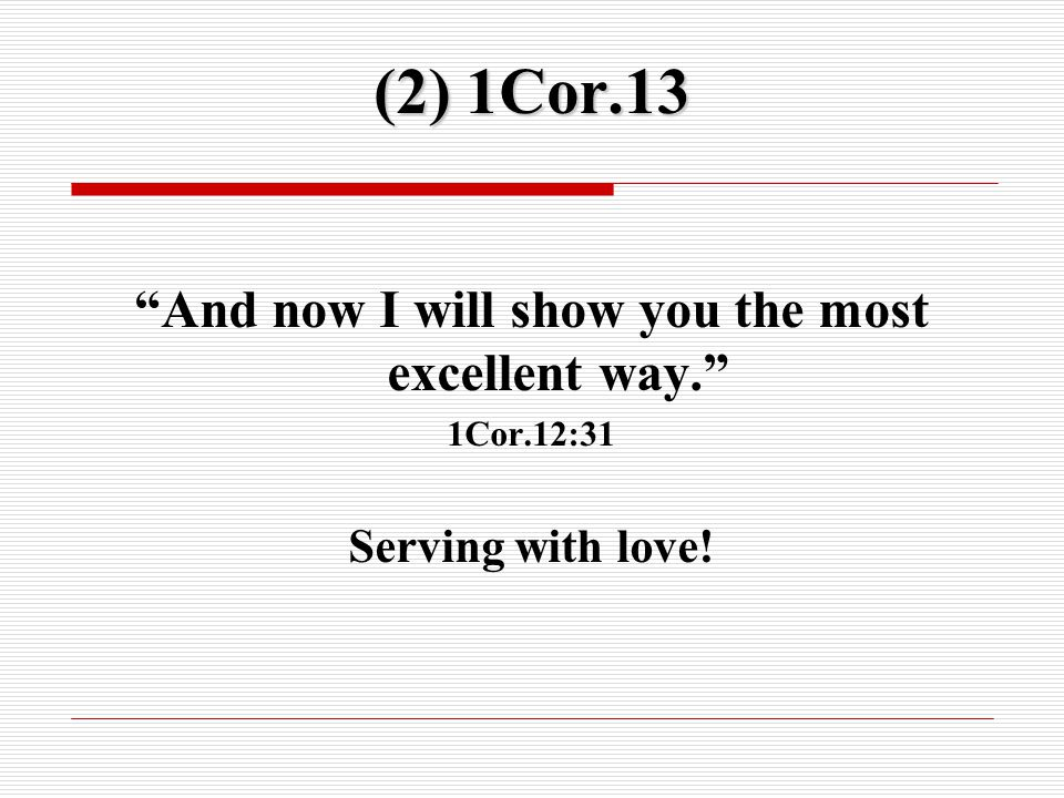 (2) 1Cor.13 And now I will show you the most excellent way. 1Cor.12:31 Serving with love!