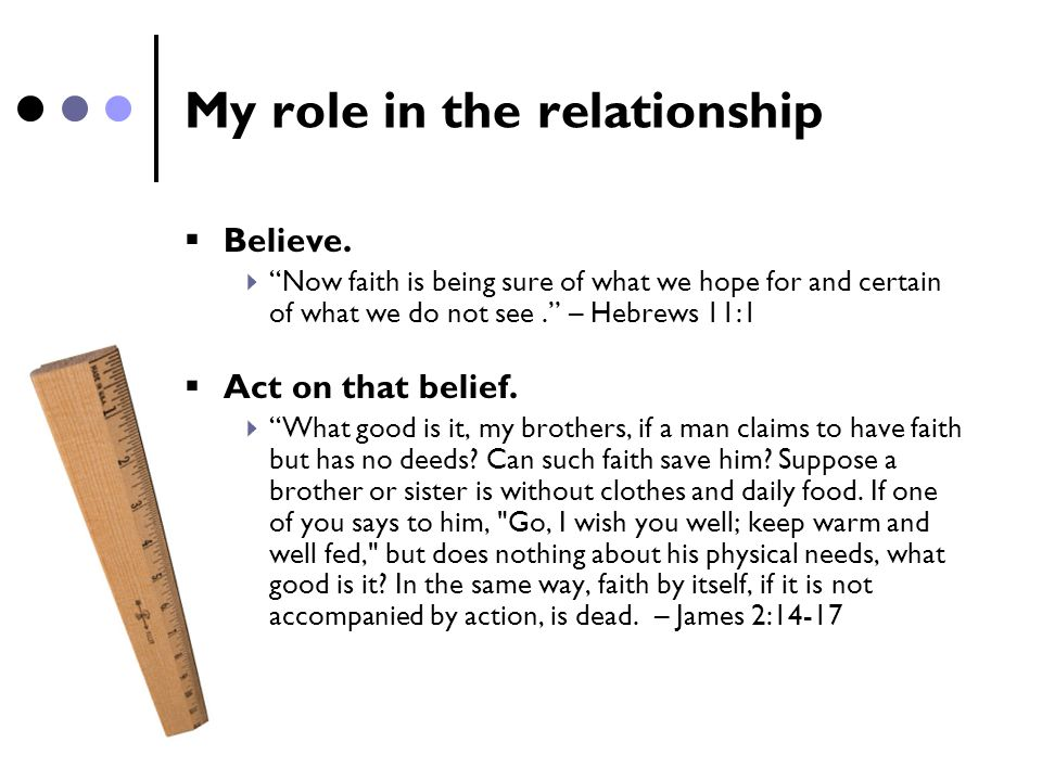 "My role in the relationship  Believe.  ""Now faith is being sure of what we hope for and certain of what we do not see."" – Hebrews 11:1  Act on that"