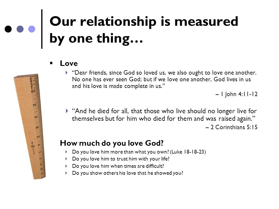 "Our relationship is measured by one thing…  Love  ""Dear friends, since God so loved us, we also ought to love one another. No one has ever seen God;"