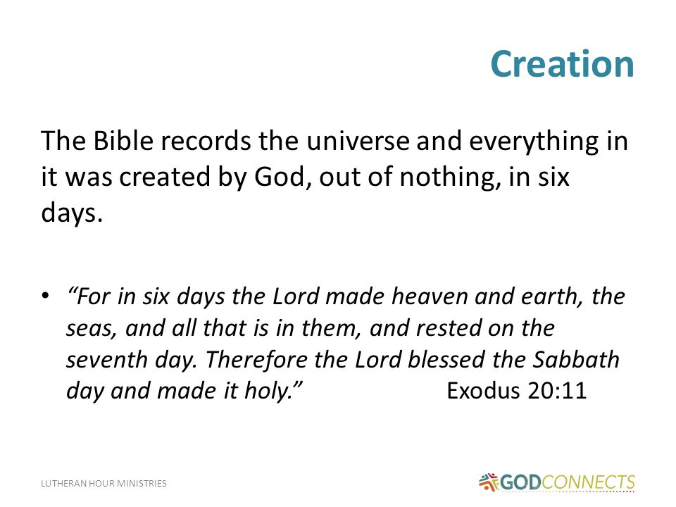 LUTHERAN HOUR MINISTRIES Creation The Bible records the universe and everything in it was created by God, out of nothing, in six days.