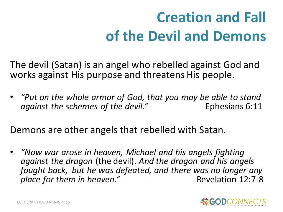 LUTHERAN HOUR MINISTRIES Creation and Fall of the Devil and Demons The devil (Satan) is an angel who rebelled against God and works against His purpose and threatens His people.