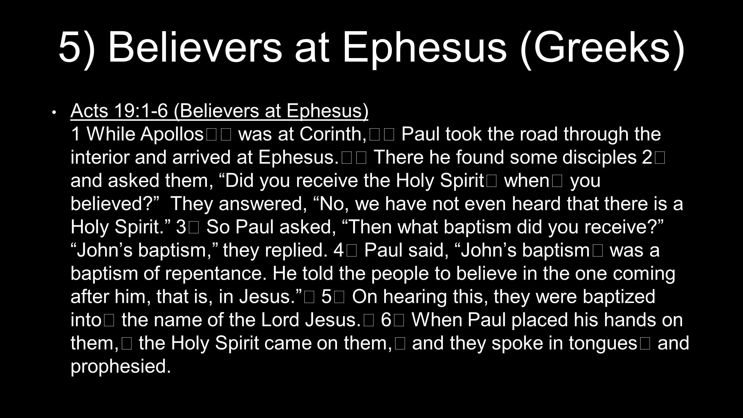 5) Believers at Ephesus (Greeks) Acts 19:1-6 (Believers at Ephesus) 1 While Apollos was at Corinth, Paul took the road through the interior and arrived at Ephesus.