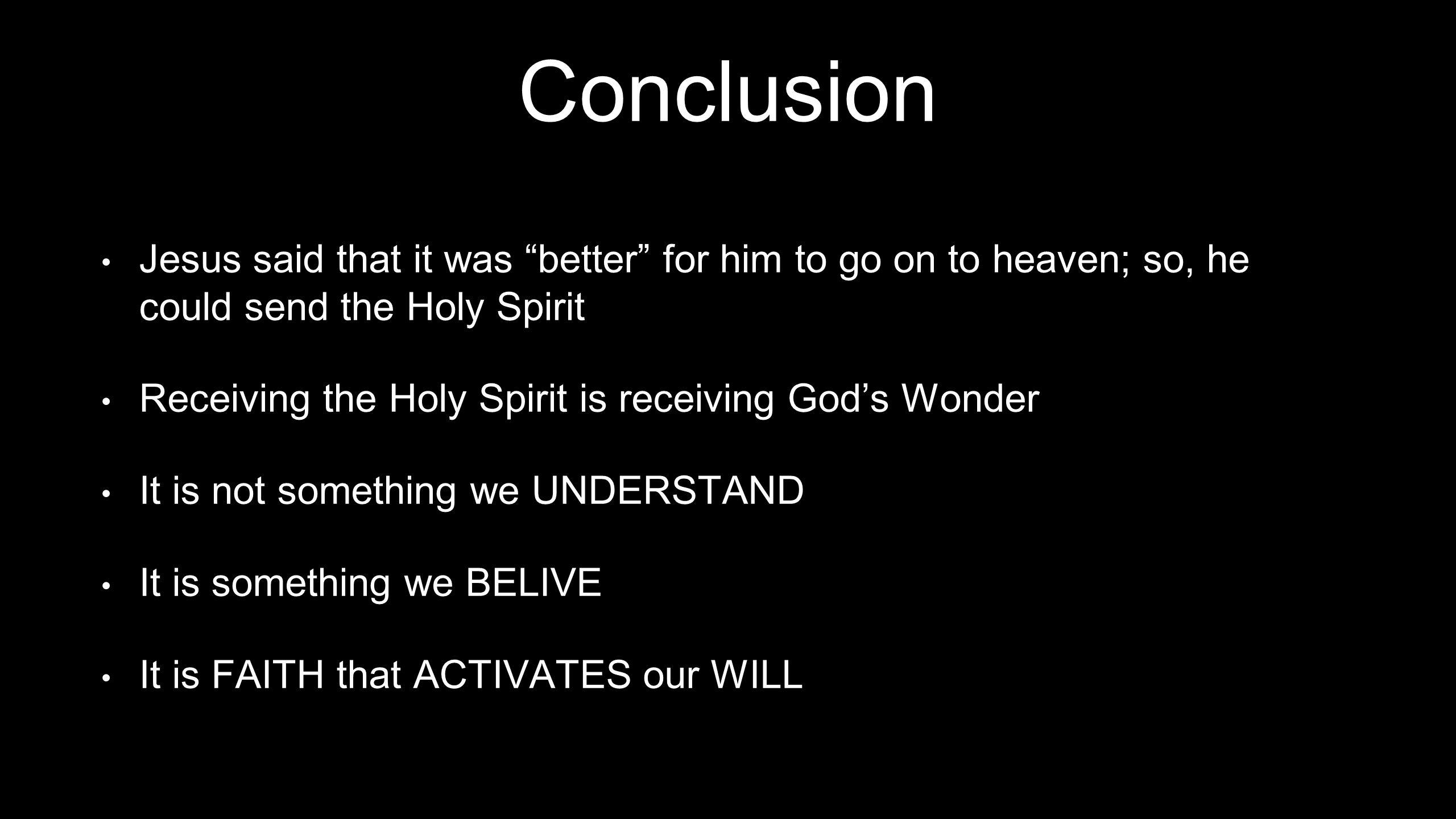 Conclusion Jesus said that it was better for him to go on to heaven; so, he could send the Holy Spirit Receiving the Holy Spirit is receiving God's Wonder It is not something we UNDERSTAND It is something we BELIVE It is FAITH that ACTIVATES our WILL