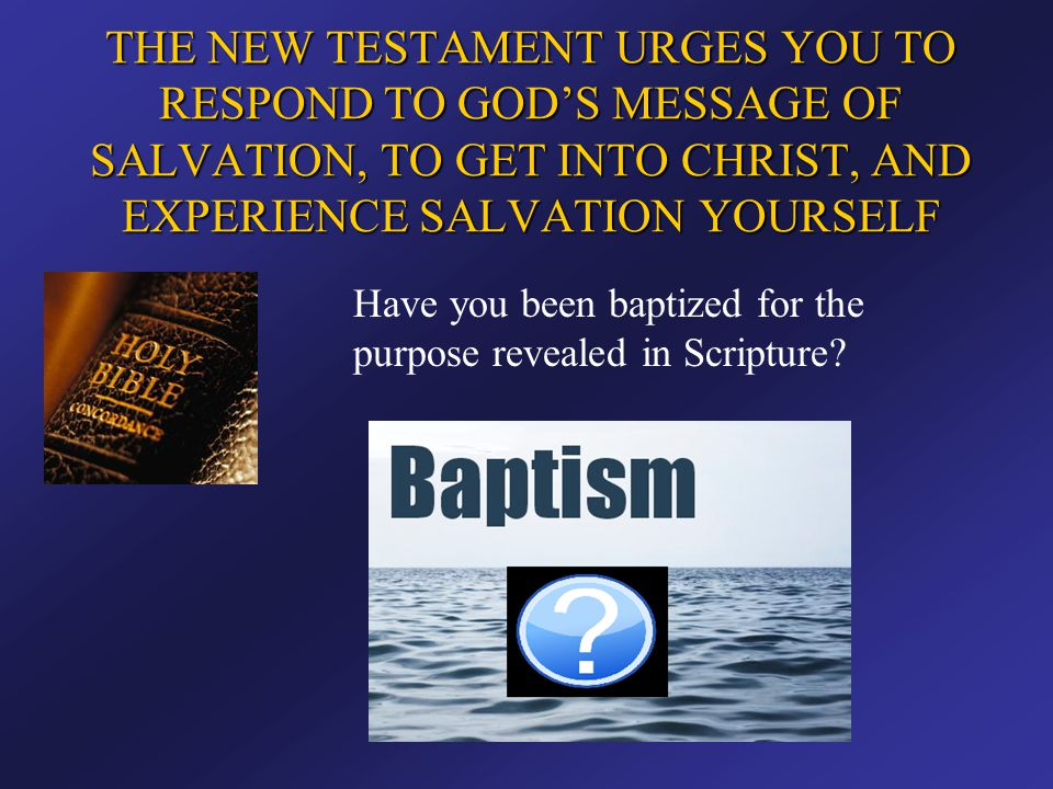 THE NEW TESTAMENT URGES YOU TO RESPOND TO GOD'S MESSAGE OF SALVATION, TO GET INTO CHRIST, AND EXPERIENCE SALVATION YOURSELF Have you been baptized for