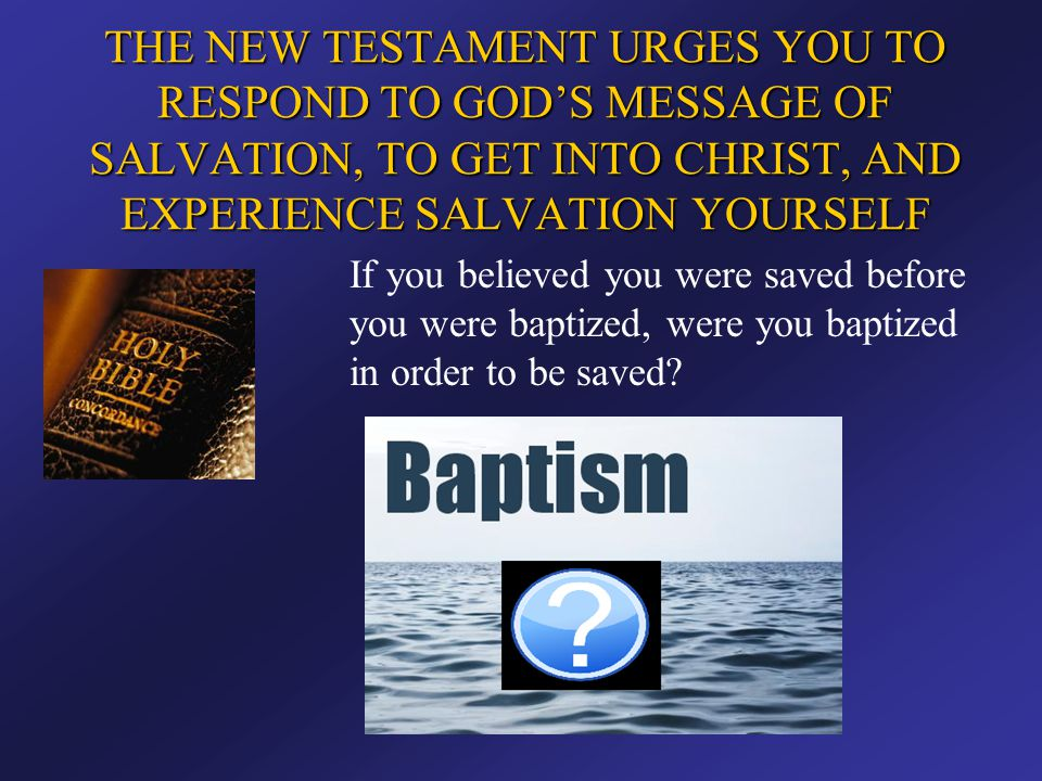 THE NEW TESTAMENT URGES YOU TO RESPOND TO GOD'S MESSAGE OF SALVATION, TO GET INTO CHRIST, AND EXPERIENCE SALVATION YOURSELF If you believed you were s