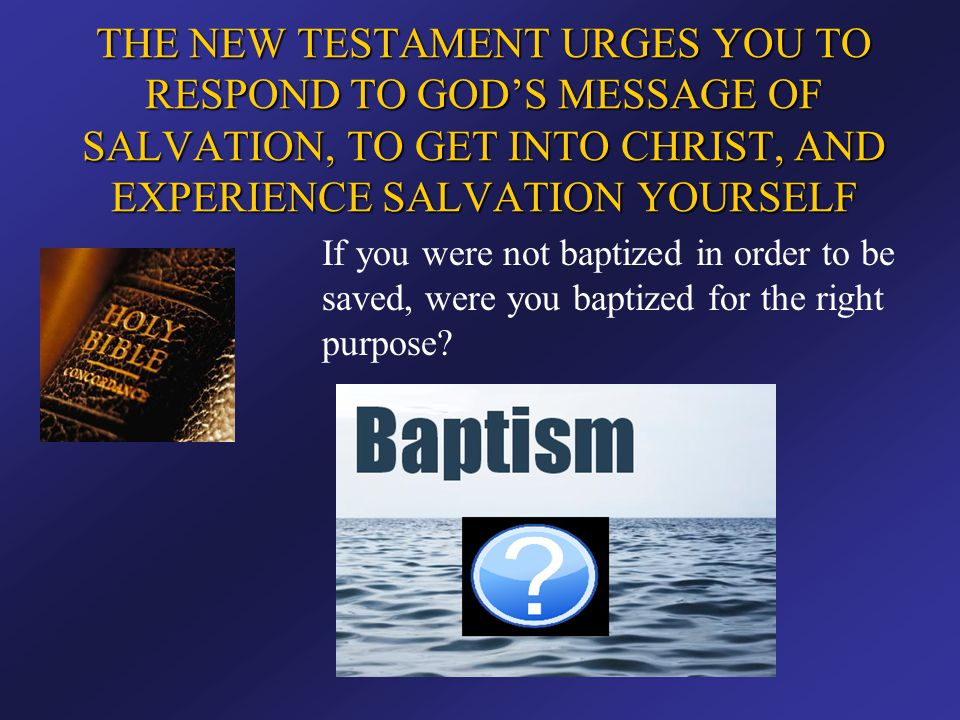 THE NEW TESTAMENT URGES YOU TO RESPOND TO GOD'S MESSAGE OF SALVATION, TO GET INTO CHRIST, AND EXPERIENCE SALVATION YOURSELF If you were not baptized i