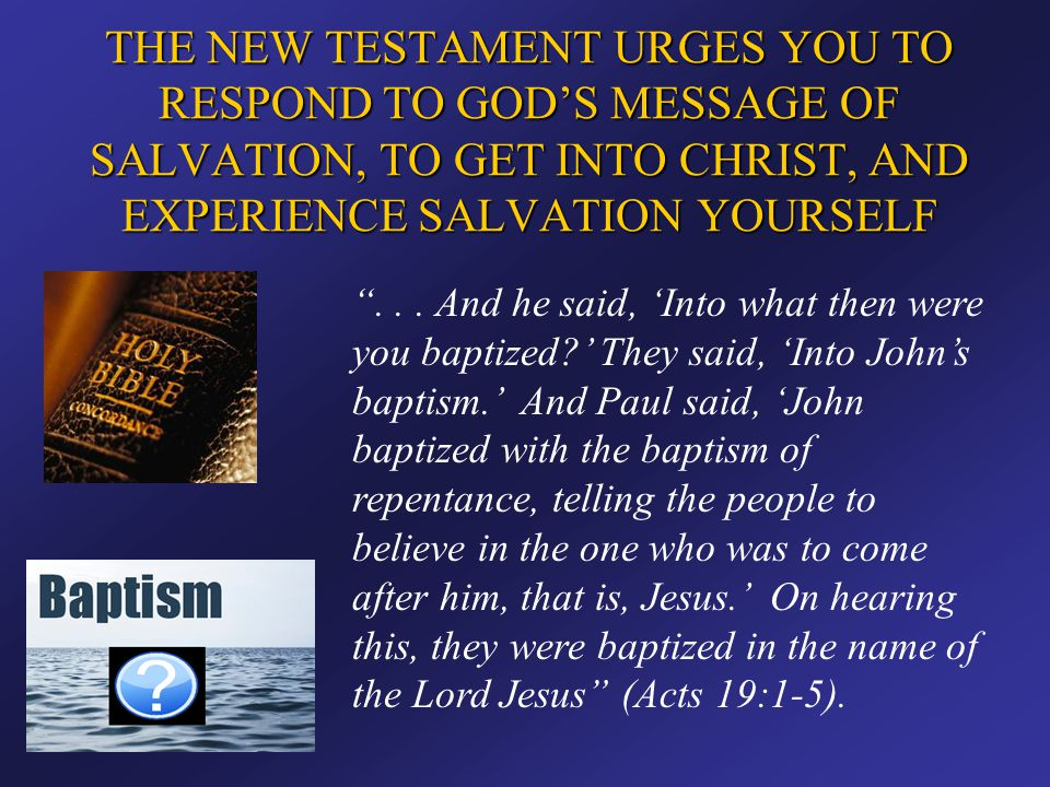 """THE NEW TESTAMENT URGES YOU TO RESPOND TO GOD'S MESSAGE OF SALVATION, TO GET INTO CHRIST, AND EXPERIENCE SALVATION YOURSELF """"... And he said, 'Into wh"""