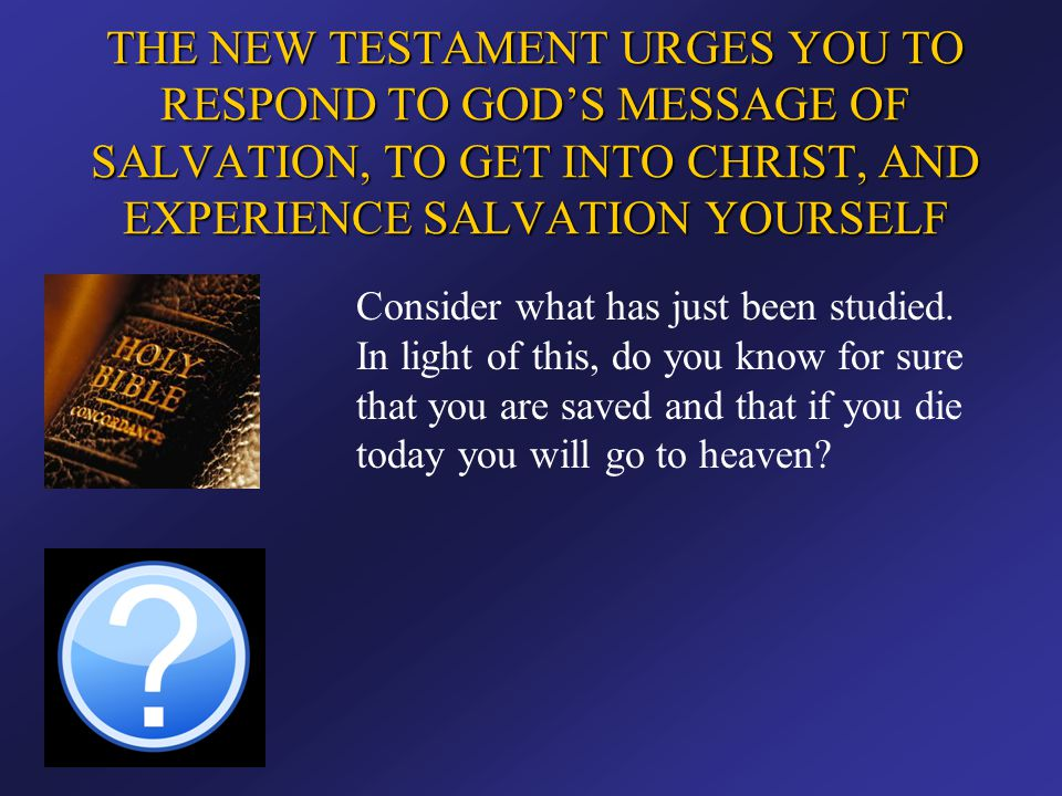 THE NEW TESTAMENT URGES YOU TO RESPOND TO GOD'S MESSAGE OF SALVATION, TO GET INTO CHRIST, AND EXPERIENCE SALVATION YOURSELF Consider what has just bee