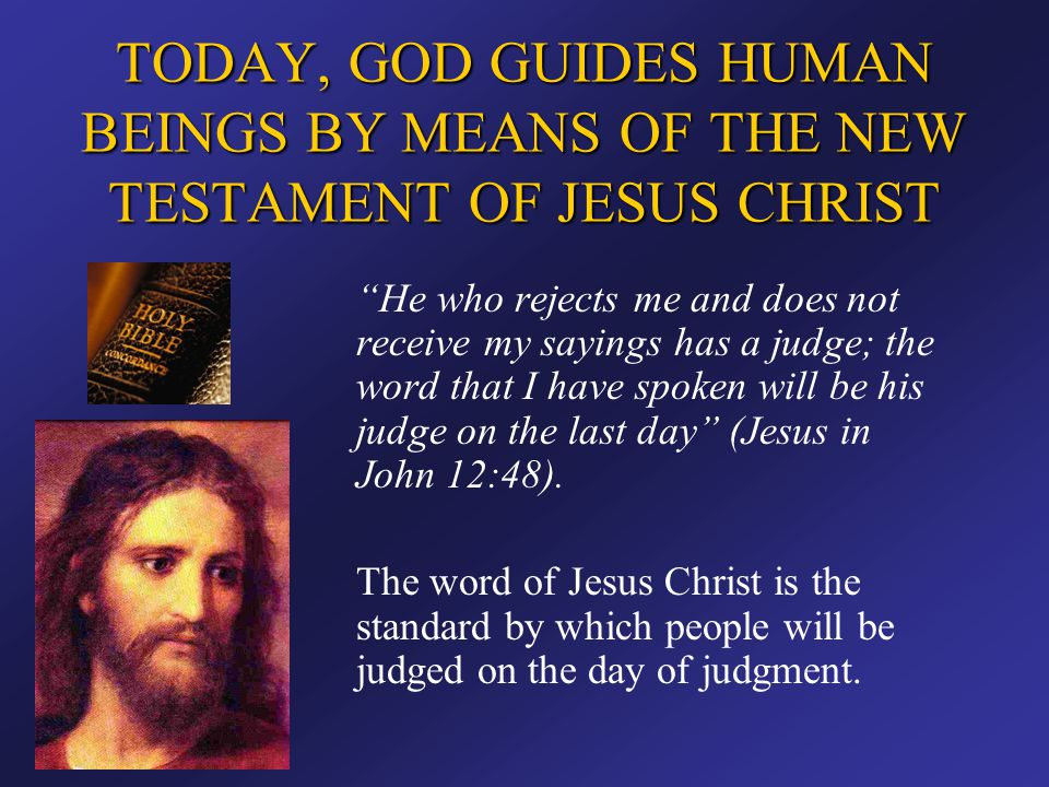 """TODAY, GOD GUIDES HUMAN BEINGS BY MEANS OF THE NEW TESTAMENT OF JESUS CHRIST """"He who rejects me and does not receive my sayings has a judge; the word"""
