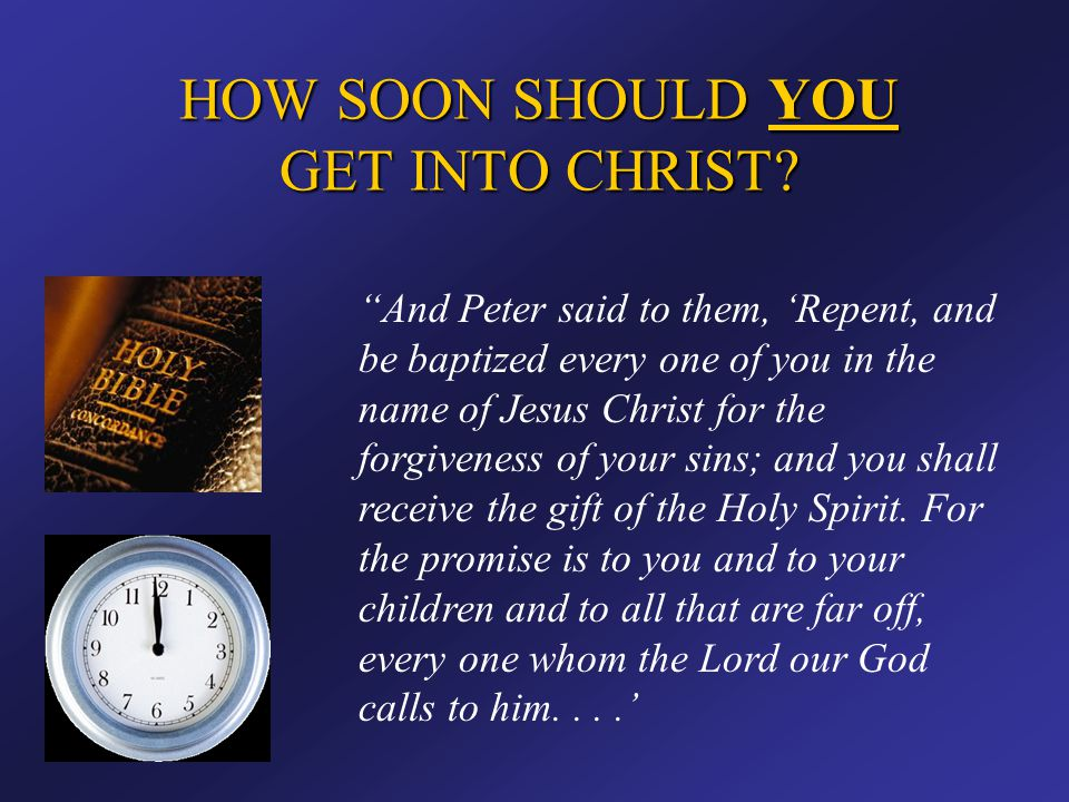 """HOW SOON SHOULD YOU GET INTO CHRIST? """"And Peter said to them, 'Repent, and be baptized every one of you in the name of Jesus Christ for the forgivenes"""