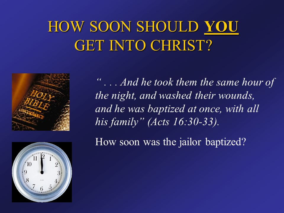"""HOW SOON SHOULD YOU GET INTO CHRIST? """"... And he took them the same hour of the night, and washed their wounds, and he was baptized at once, with all"""