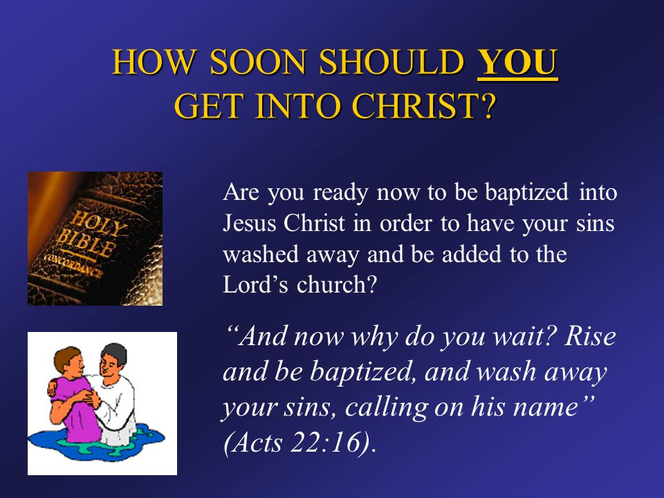 HOW SOON SHOULD YOU GET INTO CHRIST? Are you ready now to be baptized into Jesus Christ in order to have your sins washed away and be added to the Lor