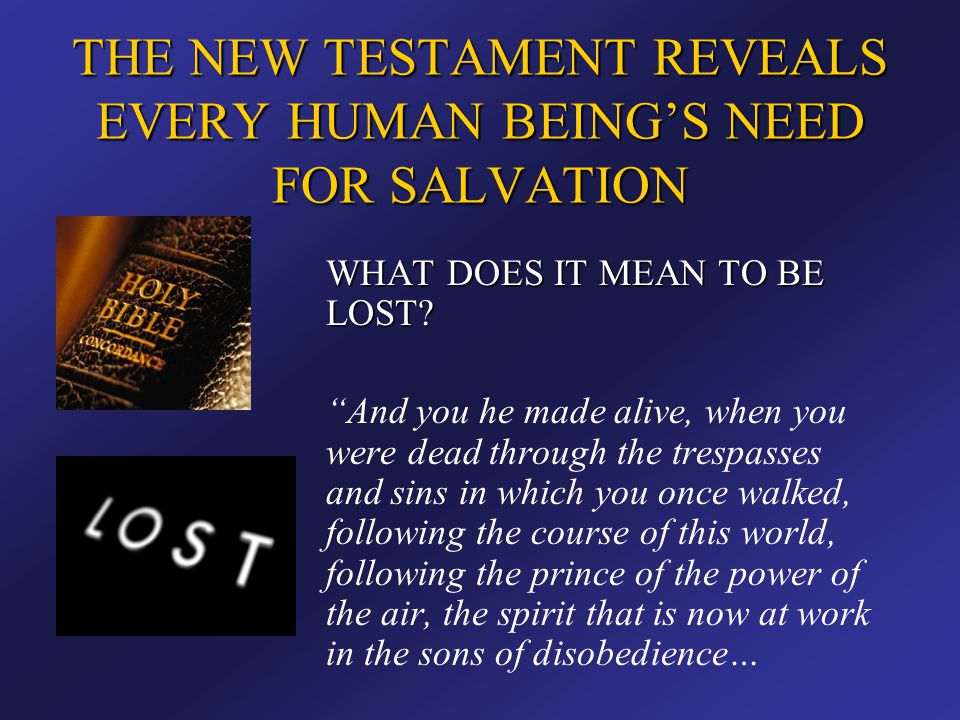 """THE NEW TESTAMENT REVEALS EVERY HUMAN BEING'S NEED FOR SALVATION WHAT DOES IT MEAN TO BE LOST? """"And you he made alive, when you were dead through the"""
