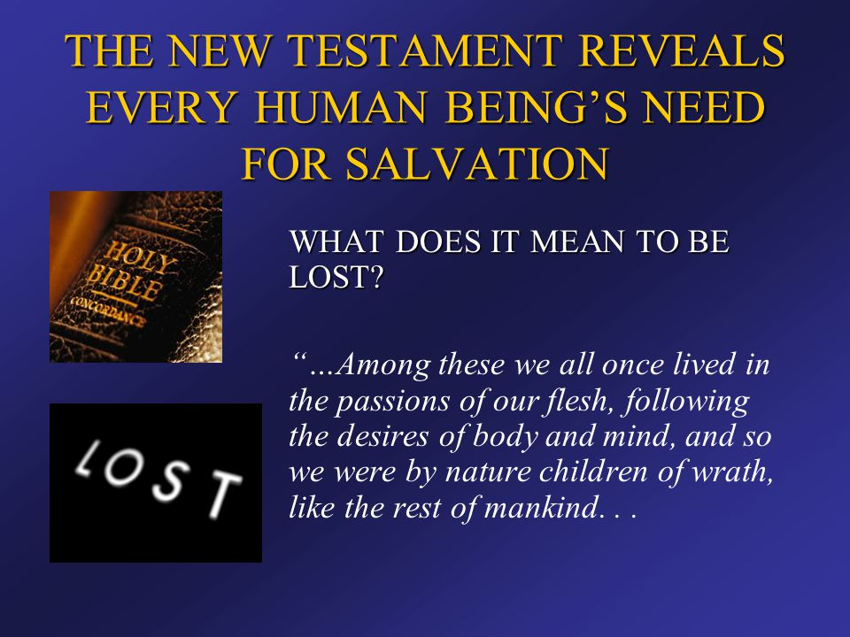 """THE NEW TESTAMENT REVEALS EVERY HUMAN BEING'S NEED FOR SALVATION WHAT DOES IT MEAN TO BE LOST? """"…Among these we all once lived in the passions of our"""