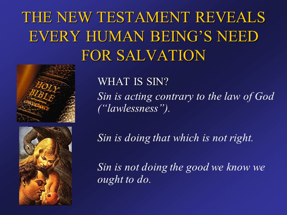 """THE NEW TESTAMENT REVEALS EVERY HUMAN BEING'S NEED FOR SALVATION WHAT IS SIN? Sin is acting contrary to the law of God (""""lawlessness""""). Sin is doing t"""