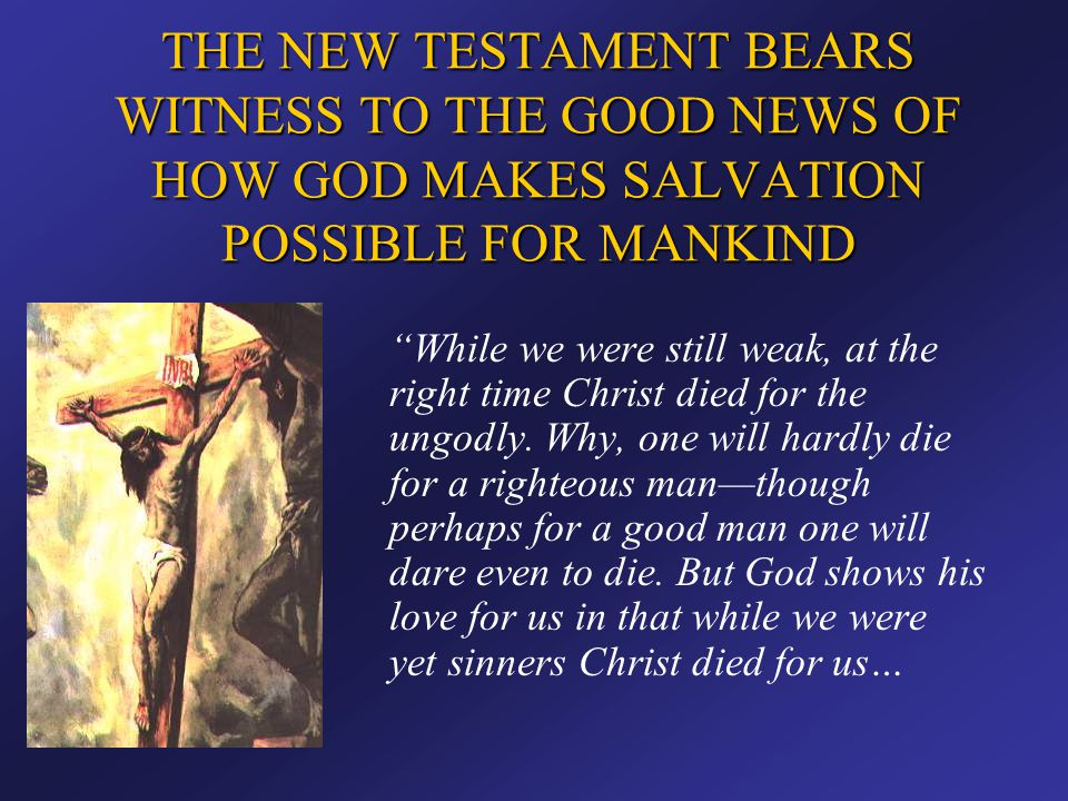"""THE NEW TESTAMENT BEARS WITNESS TO THE GOOD NEWS OF HOW GOD MAKES SALVATION POSSIBLE FOR MANKIND """"While we were still weak, at the right time Christ d"""