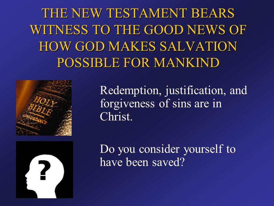 THE NEW TESTAMENT BEARS WITNESS TO THE GOOD NEWS OF HOW GOD MAKES SALVATION POSSIBLE FOR MANKIND Redemption, justification, and forgiveness of sins ar
