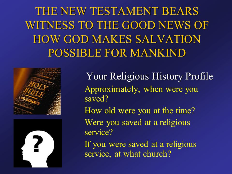 THE NEW TESTAMENT BEARS WITNESS TO THE GOOD NEWS OF HOW GOD MAKES SALVATION POSSIBLE FOR MANKIND Your Religious History Profile Approximately, when we