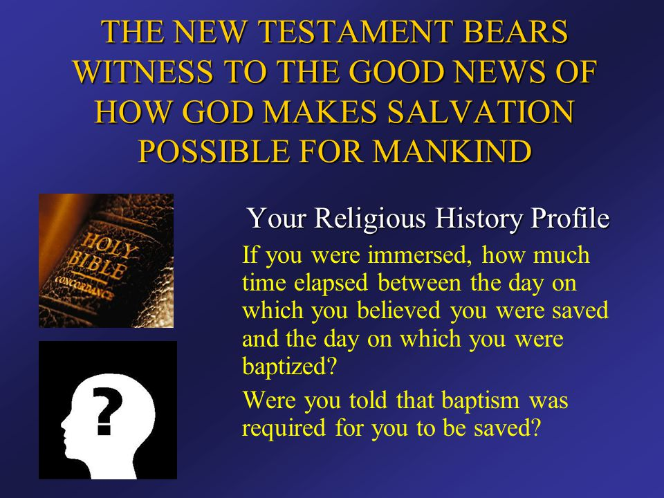 THE NEW TESTAMENT BEARS WITNESS TO THE GOOD NEWS OF HOW GOD MAKES SALVATION POSSIBLE FOR MANKIND Your Religious History Profile If you were immersed,