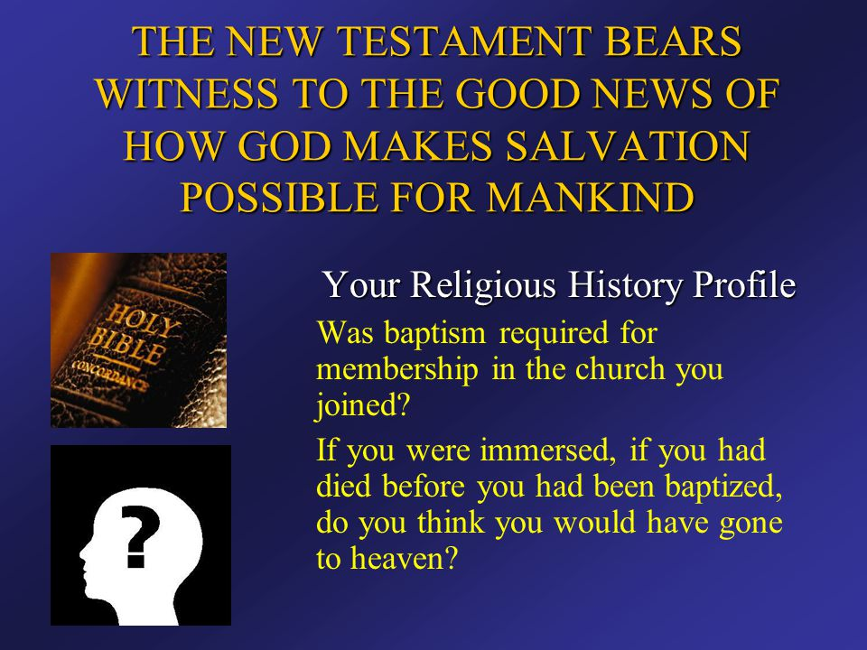 THE NEW TESTAMENT BEARS WITNESS TO THE GOOD NEWS OF HOW GOD MAKES SALVATION POSSIBLE FOR MANKIND Your Religious History Profile Was baptism required f